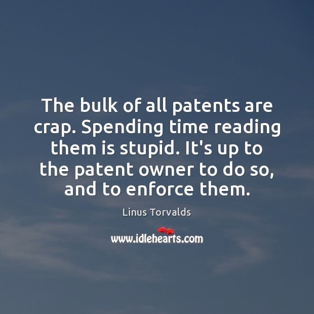 The bulk of all patents are crap. Spending time reading them is Linus Torvalds Picture Quote