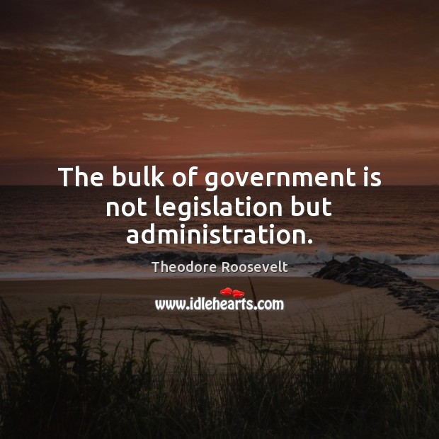 Image, The bulk of government is not legislation but administration.