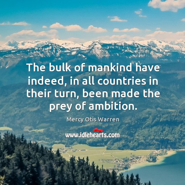 The bulk of mankind have indeed, in all countries in their turn, been made the prey of ambition. Image