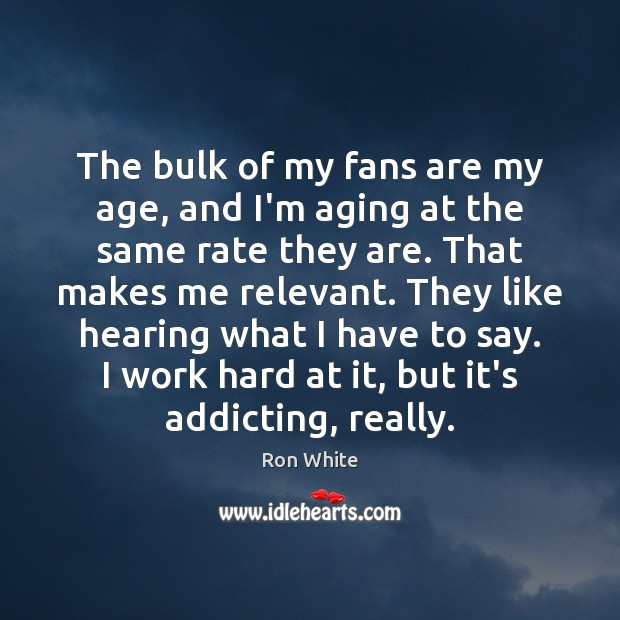 The bulk of my fans are my age, and I'm aging at Ron White Picture Quote