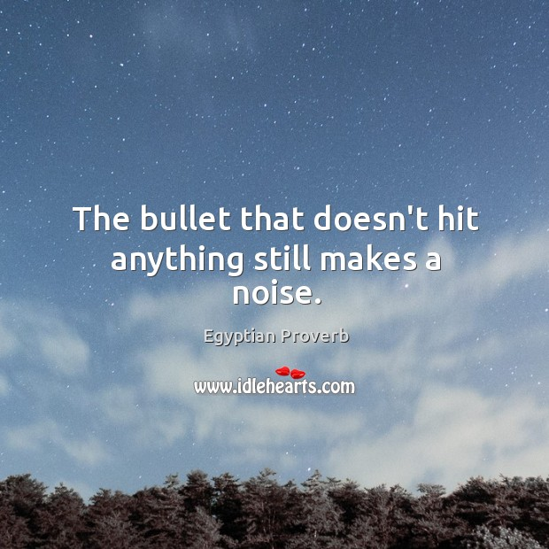 The bullet that doesn't hit anything still makes a noise. Egyptian Proverbs Image