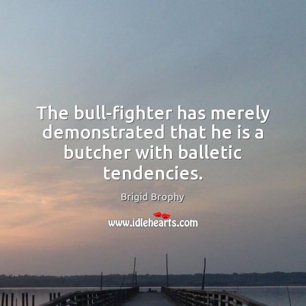 Image, The bull-fighter has merely demonstrated that he is a butcher with balletic tendencies.