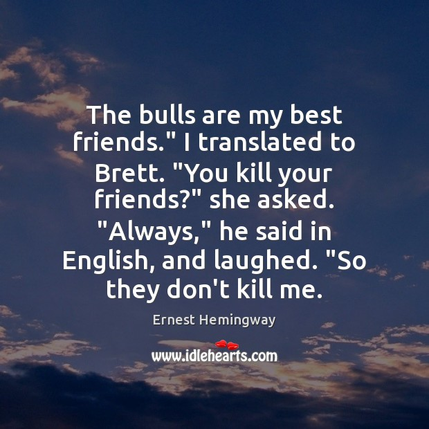 "Image, The bulls are my best friends."" I translated to Brett. ""You kill"