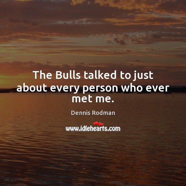 The Bulls talked to just about every person who ever met me. Image