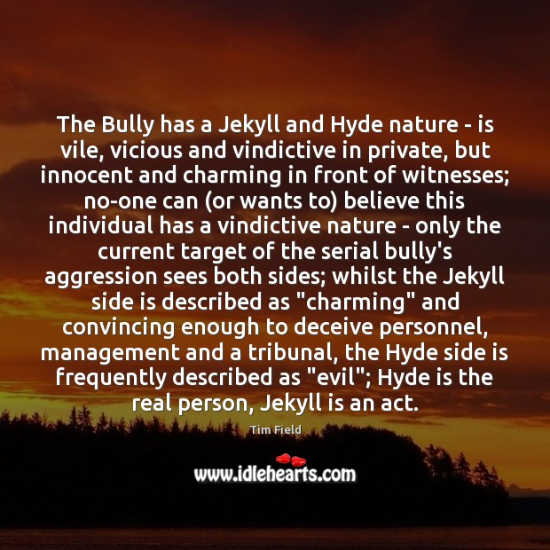 The Bully has a Jekyll and Hyde nature – is vile, vicious Image