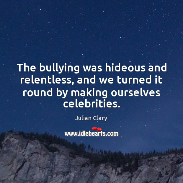 The bullying was hideous and relentless, and we turned it round by Julian Clary Picture Quote