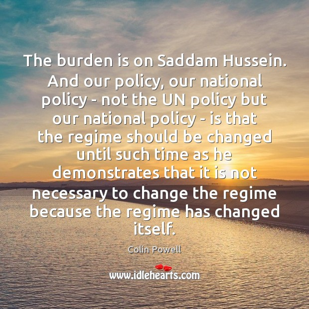The burden is on Saddam Hussein. And our policy, our national policy Image