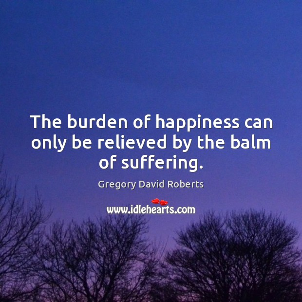 Image, The burden of happiness can only be relieved by the balm of suffering.