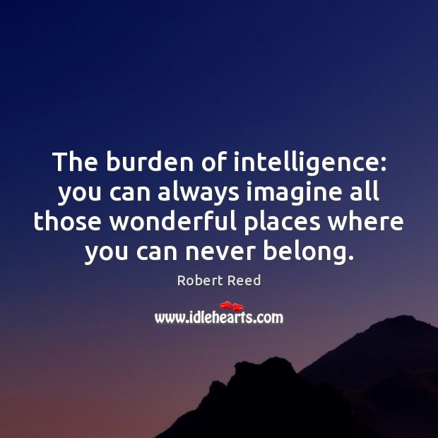 The burden of intelligence: you can always imagine all those wonderful places Image