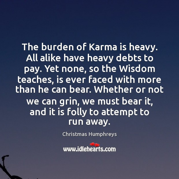 The burden of Karma is heavy. All alike have heavy debts to Christmas Humphreys Picture Quote