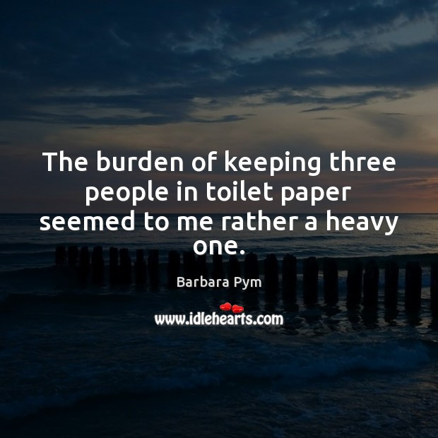 The burden of keeping three people in toilet paper seemed to me rather a heavy one. Image