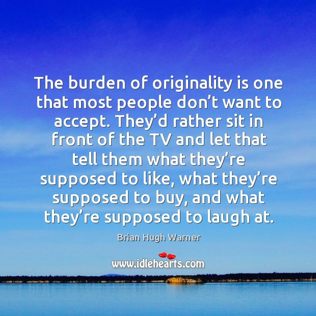Image, The burden of originality is one that most people don't want to accept.
