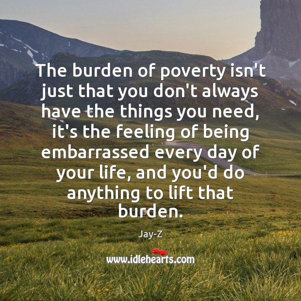The burden of poverty isn't just that you don't always have the Jay-Z Picture Quote