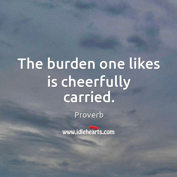 The burden one likes is cheerfully carried. Image