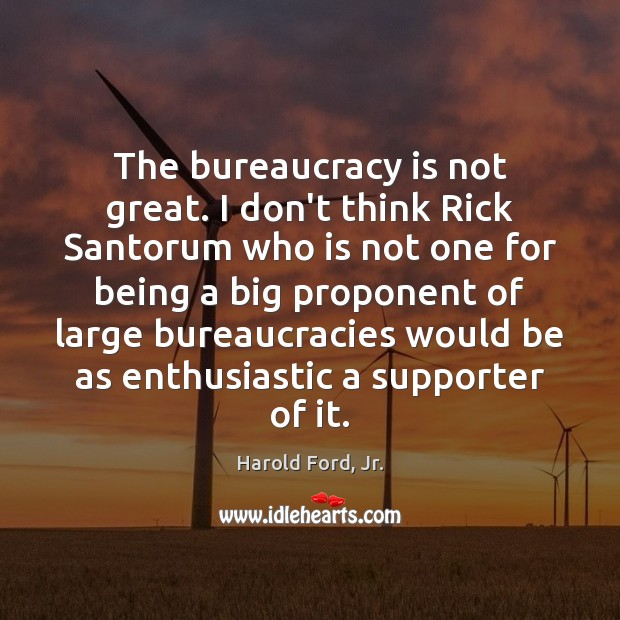 Image, The bureaucracy is not great. I don't think Rick Santorum who is
