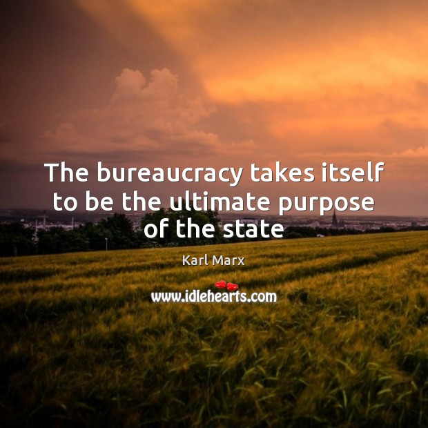 The bureaucracy takes itself to be the ultimate purpose of the state Image