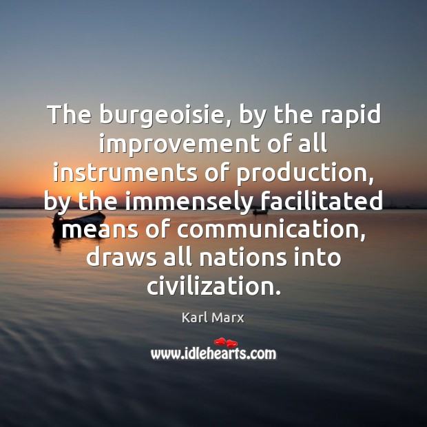 Image, The burgeoisie, by the rapid improvement of all instruments of production, by