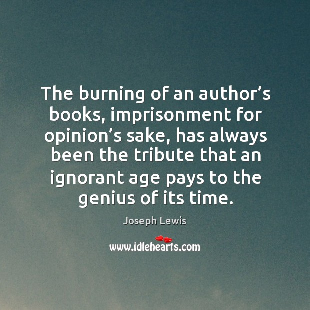 The burning of an author's books, imprisonment for opinion's sake, has always been the tribute that Image