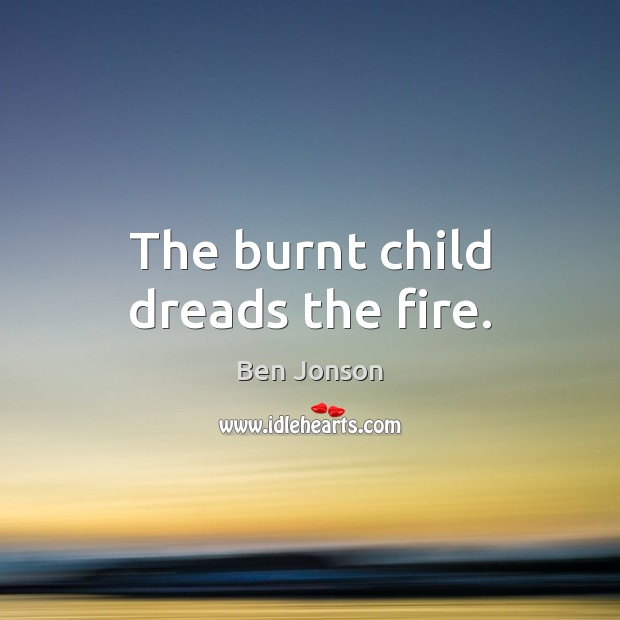 Image, The burnt child dreads the fire.