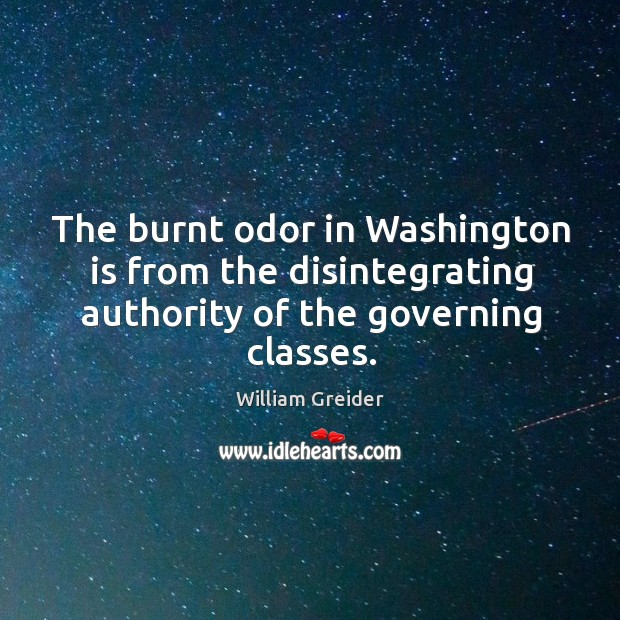 The burnt odor in washington is from the disintegrating authority of the governing classes. William Greider Picture Quote