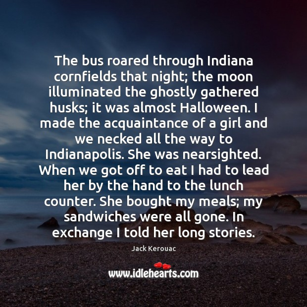 The bus roared through Indiana cornfields that night; the moon illuminated the Jack Kerouac Picture Quote