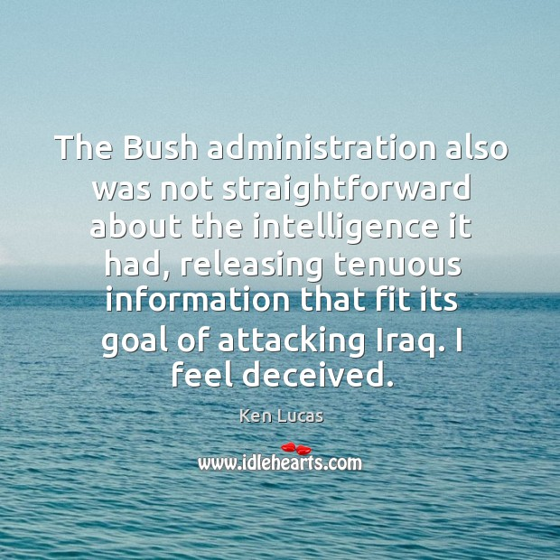The bush administration also was not straightforward about the intelligence it had Image