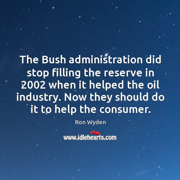 Image, The bush administration did stop filling the reserve in 2002 when it helped the oil industry.