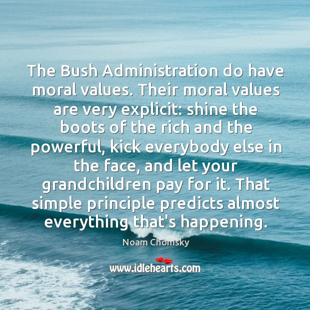 The Bush Administration do have moral values. Their moral values are very Image