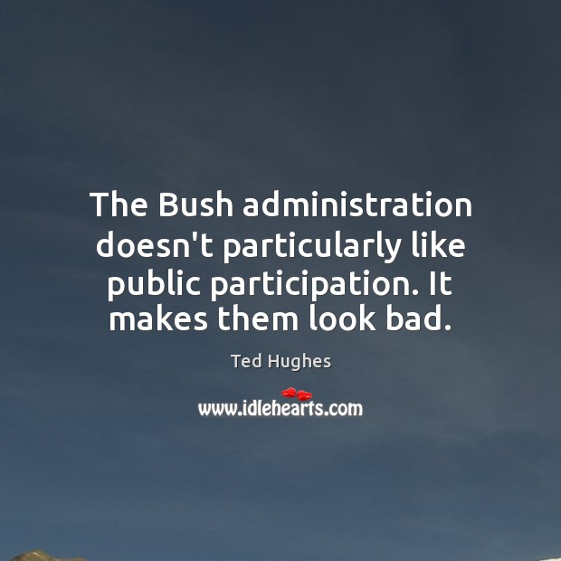 The Bush administration doesn't particularly like public participation. It makes them look Ted Hughes Picture Quote