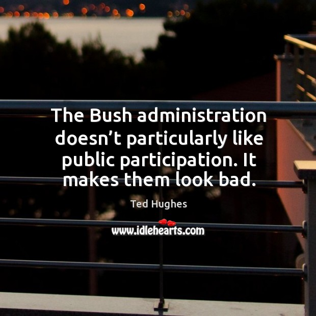 The bush administration doesn't particularly like public participation. It makes them look bad. Ted Hughes Picture Quote