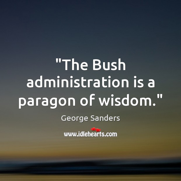 """""""The Bush administration is a paragon of wisdom."""" Image"""