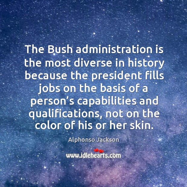 The bush administration is the most diverse in history because the president Image