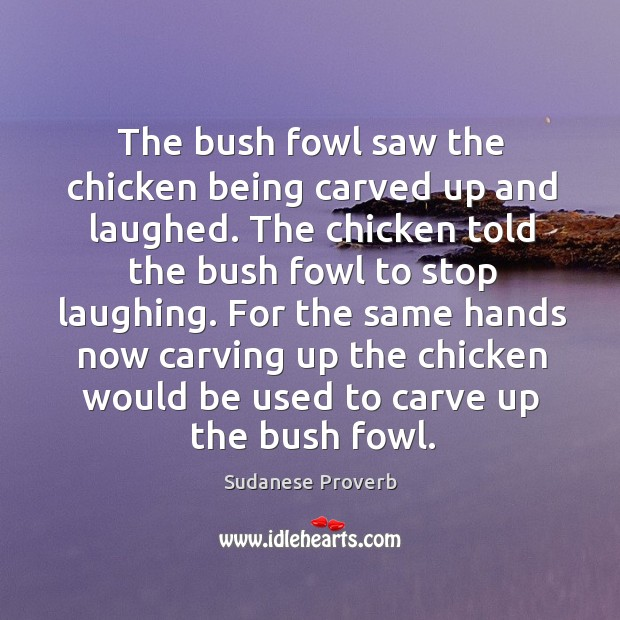 The bush fowl saw the chicken being carved up and laughed. Sudanese Proverbs Image