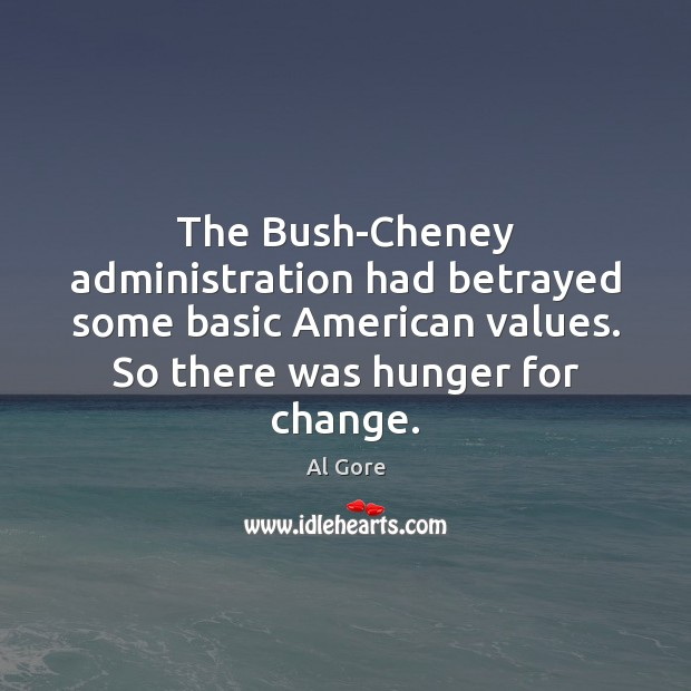 Image, The Bush-Cheney administration had betrayed some basic American values. So there was