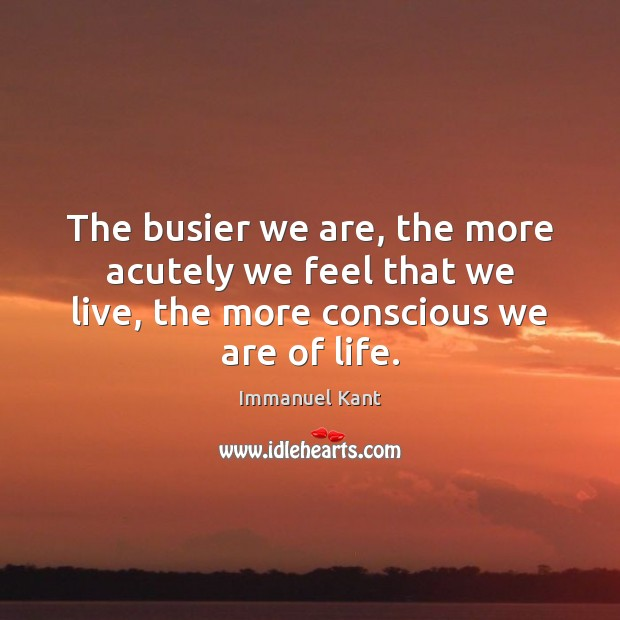 Image, The busier we are, the more acutely we feel that we live,