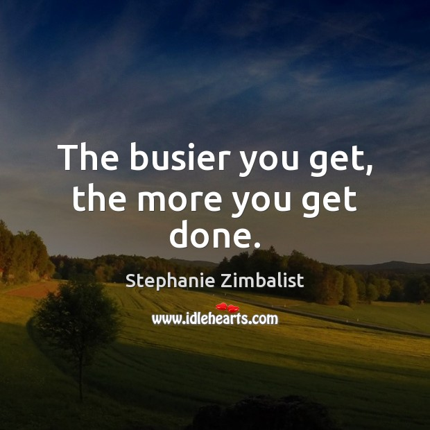 The busier you get, the more you get done. Image