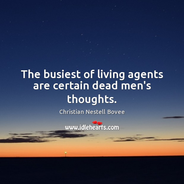 The busiest of living agents are certain dead men's thoughts. Image