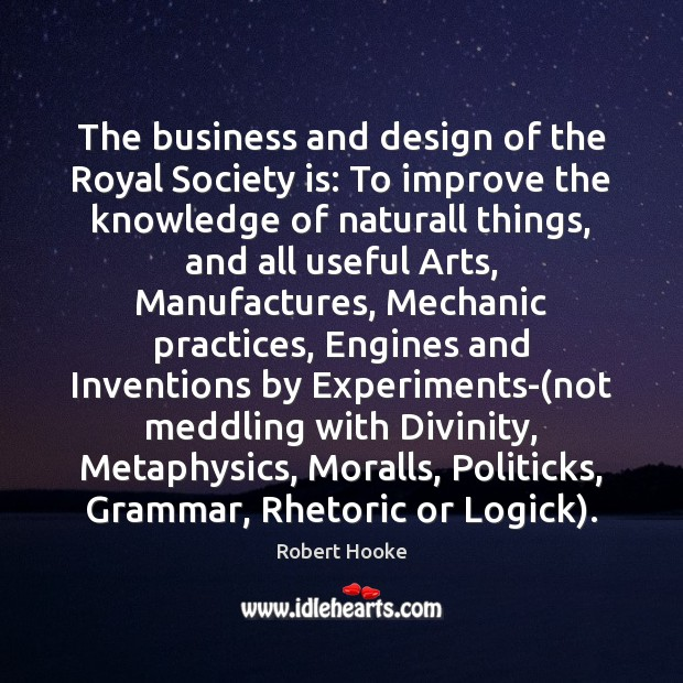 The business and design of the Royal Society is: To improve the Image