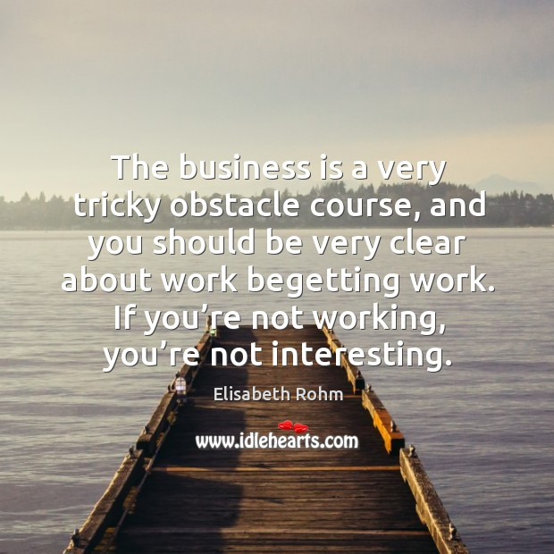 The business is a very tricky obstacle course, and you should be very clear about work begetting work. Image