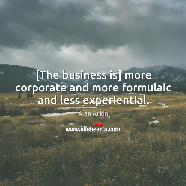 [The business is] more corporate and more formulaic and less experiential. Alan Arkin Picture Quote