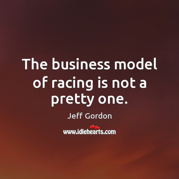 The business model of racing is not a pretty one. Jeff Gordon Picture Quote