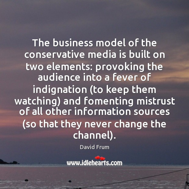 The business model of the conservative media is built on two elements: David Frum Picture Quote