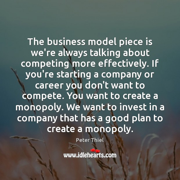 The business model piece is we're always talking about competing more effectively. Peter Thiel Picture Quote