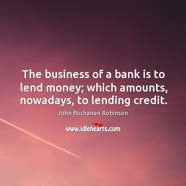 The business of a bank is to lend money; which amounts, nowadays, to lending credit. Image
