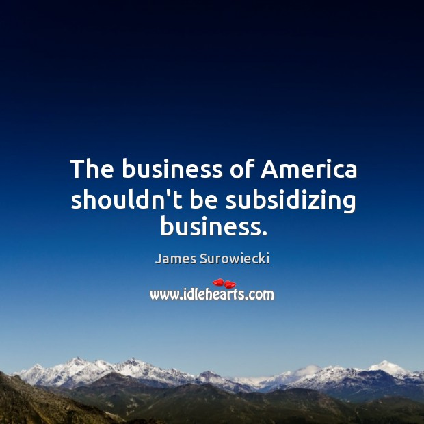 The business of America shouldn't be subsidizing business. James Surowiecki Picture Quote