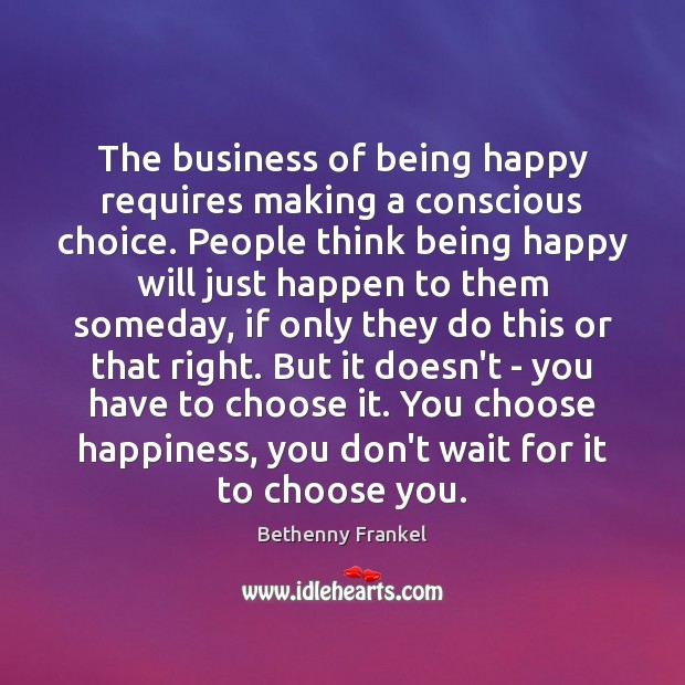 The business of being happy requires making a conscious choice. People think Image