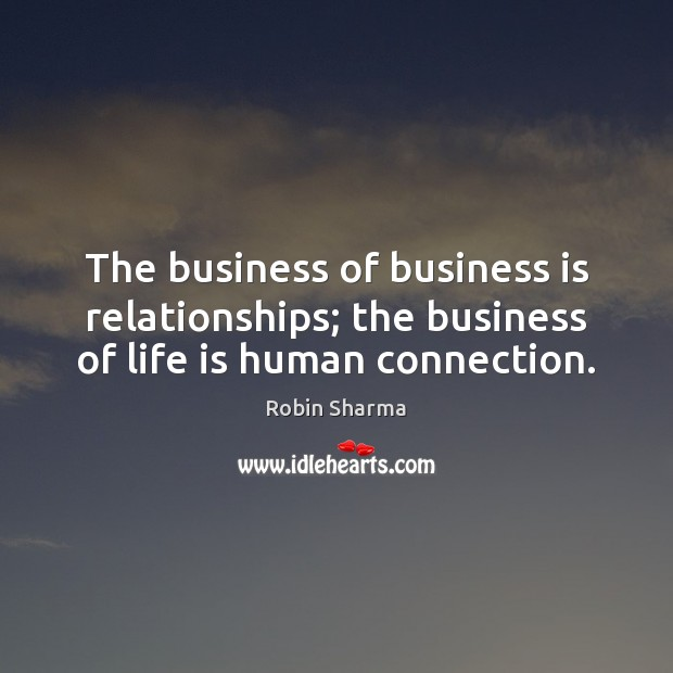 Image, The business of business is relationships; the business of life is human connection.