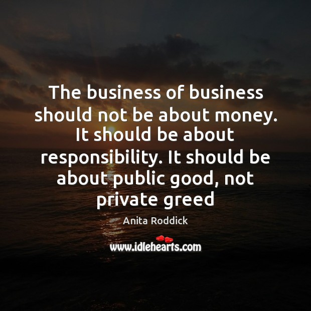 The business of business should not be about money. It should be Anita Roddick Picture Quote