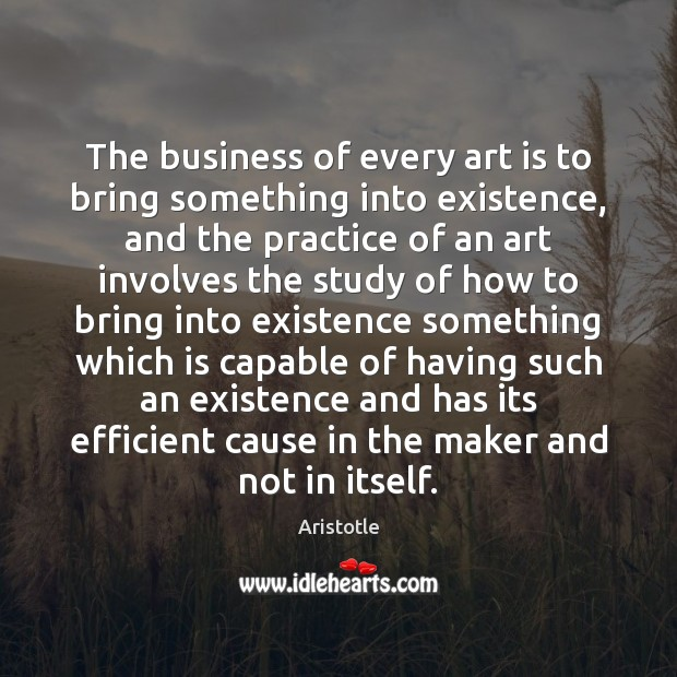 Image, The business of every art is to bring something into existence, and