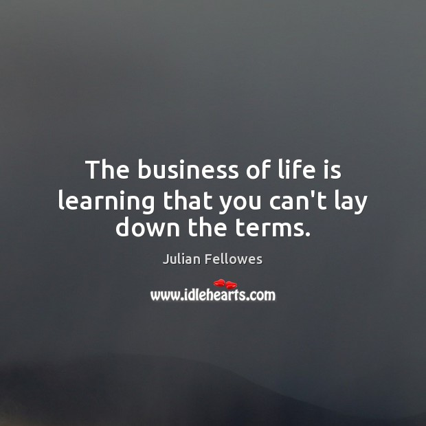 The business of life is learning that you can't lay down the terms. Julian Fellowes Picture Quote